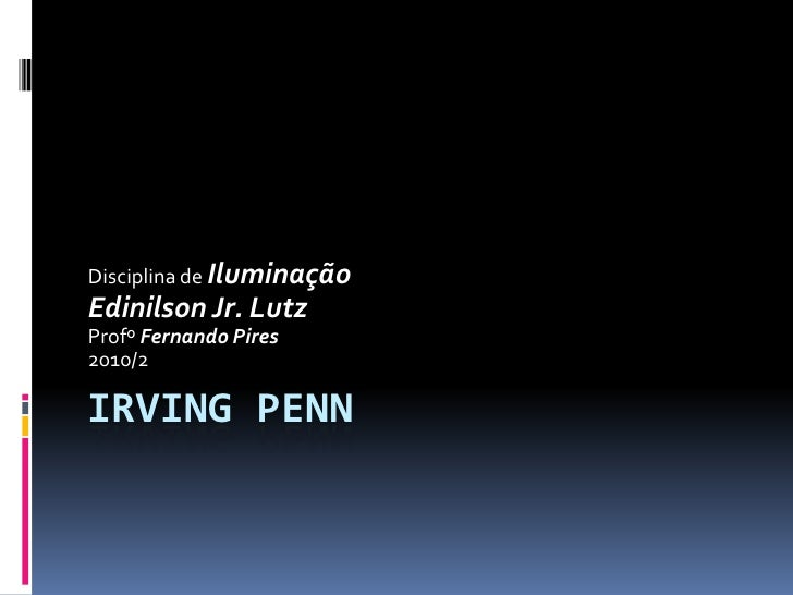 IRVING PENN<br />Disciplina de Iluminação<br />Edinilson Jr. Lutz<br />Profº Fernando Pires<br />2010/2<br />
