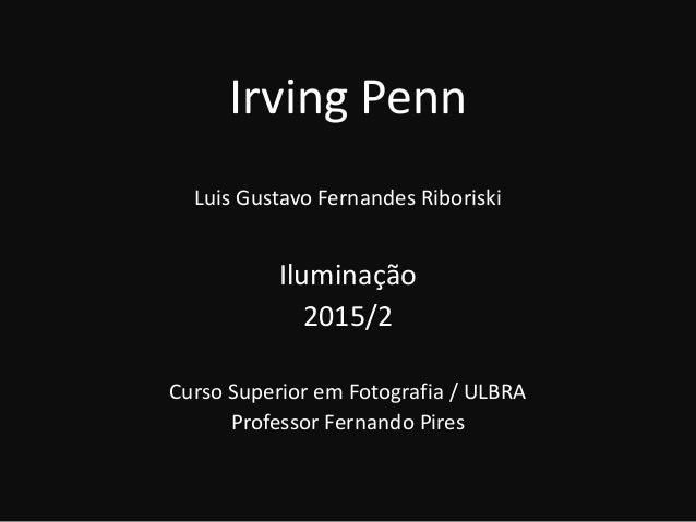 Irving Penn Luis Gustavo Fernandes Riboriski Iluminação 2015/2 Curso Superior em Fotografia / ULBRA Professor Fernando Pir...