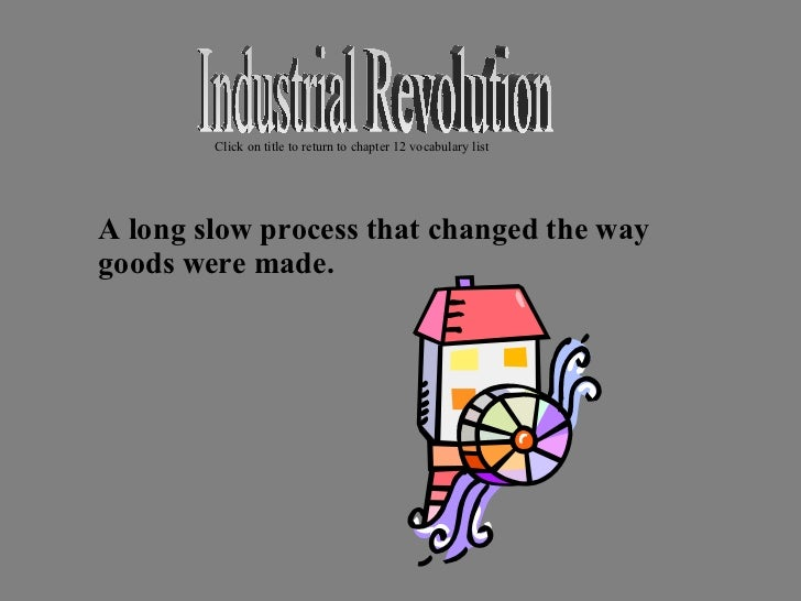 <ul><li>A long slow process that changed the way goods were made. </li></ul>Industrial Revolution Click on title to return...