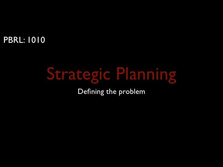 PBRL: 1010                 Strategic Planning                  Defining the problem