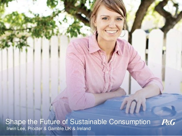 Shape the Future of Sustainable Consumption Irwin Lee, Procter & Gamble UK & Ireland