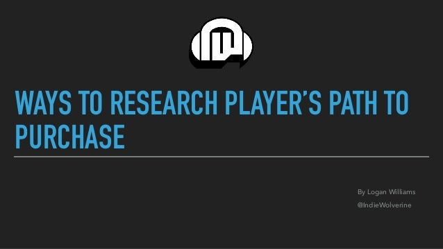 WAYS TO RESEARCH PLAYER'S PATH TO PURCHASE By Logan Williams @IndieWolverine