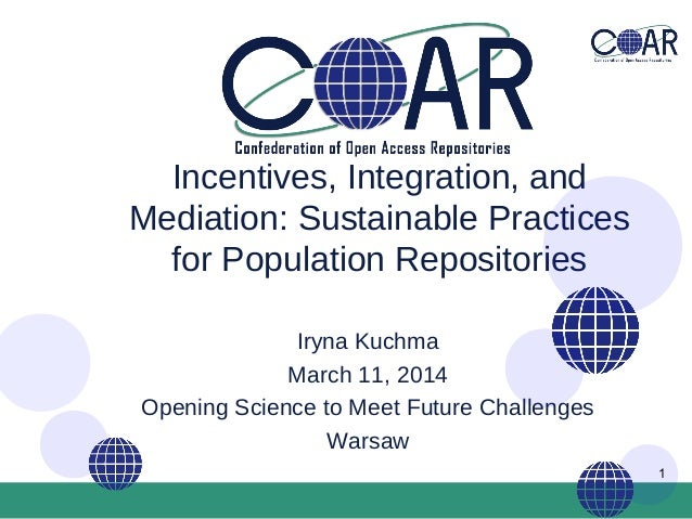 1 Incentives, Integration, and Mediation: Sustainable Practices for Population Repositories Iryna Kuchma March 11, 2014 Op...