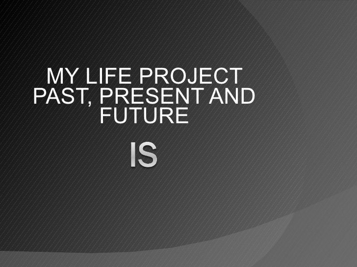 MY LIFE PROJECT PAST, PRESENT AND FUTURE