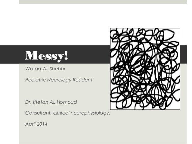 Messy! Wafaa AL Shehhi Pediatric Neurology Resident Dr. Iftetah AL Homoud Consultant, clinical neurophysiology. April 2014