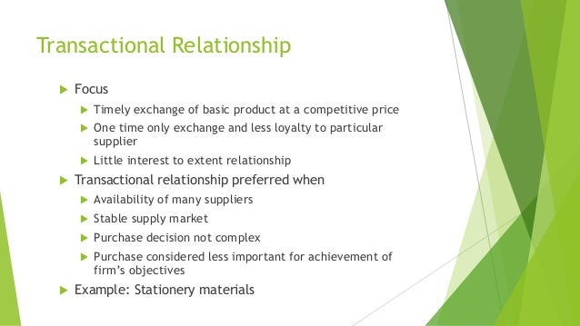 Transactional Relationship  Focus  Timely exchange of basic product at a competitive price  One time only exchange and ...