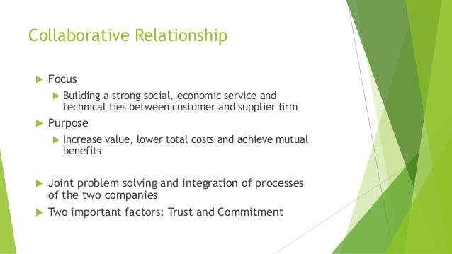 Collaborative Relationship  Focus  Building a strong social, economic service and technical ties between customer and su...