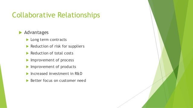 Collaborative Relationships  Advantages  Long term contracts  Reduction of risk for suppliers  Reduction of total cost...