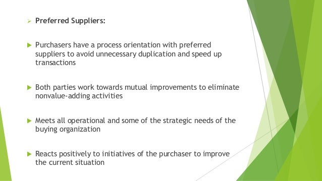  Preferred Suppliers:  Purchasers have a process orientation with preferred suppliers to avoid unnecessary duplication a...