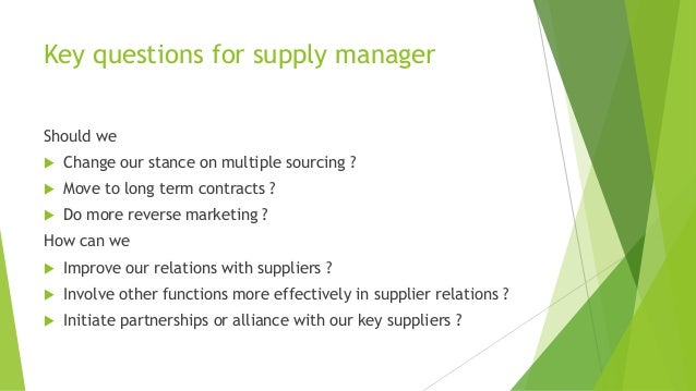 Key questions for supply manager Should we  Change our stance on multiple sourcing ?  Move to long term contracts ?  Do...