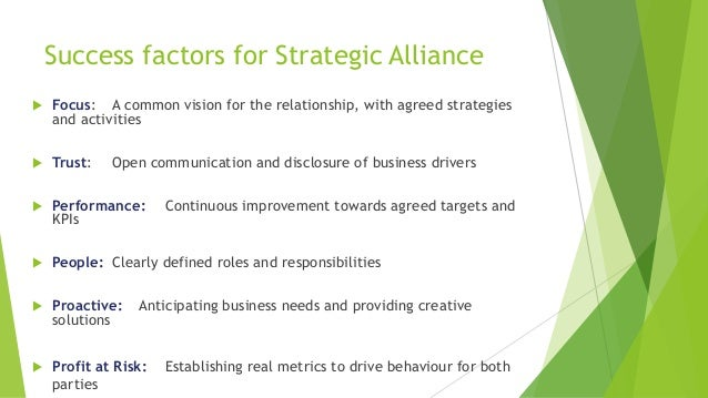 Success factors for Strategic Alliance  Focus: A common vision for the relationship, with agreed strategies and activitie...