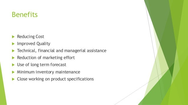 Benefits  Reducing Cost  Improved Quality  Technical, financial and managerial assistance  Reduction of marketing effo...