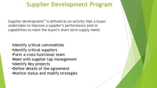 "Supplier Development Program Supplier development"" is defined as an activity that a buyer undertakes to improve a supplier..."