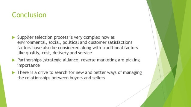 Conclusion  Supplier selection process is very complex now as environmental, social, political and customer satisfactions...