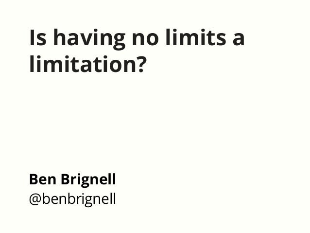 Is having no limits a limitation? Ben Brignell @benbrignell