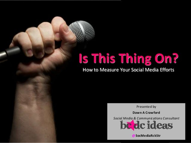 Is This Thing On?How to Measure Your Social Media EffortsPresented byDawn A CrawfordSocial Media & Communications Consulta...
