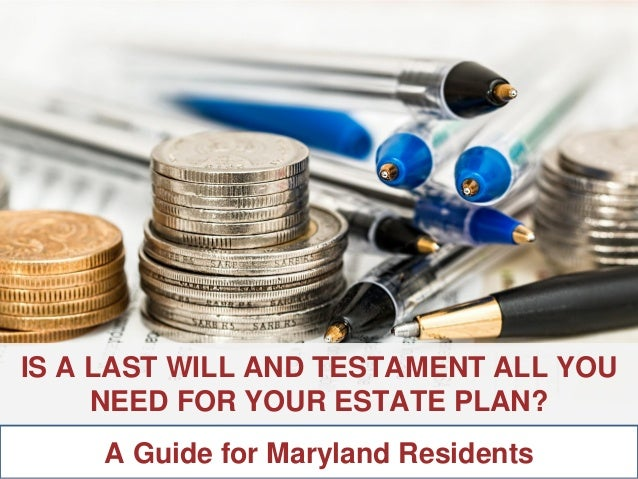 ANNAPOLIS • MILLERSVILLE • BOWIE • WALDORF IS A LAST WILL AND TESTAMENT ALL YOU NEED FOR YOUR ESTATE PLAN? A Guide for Mar...