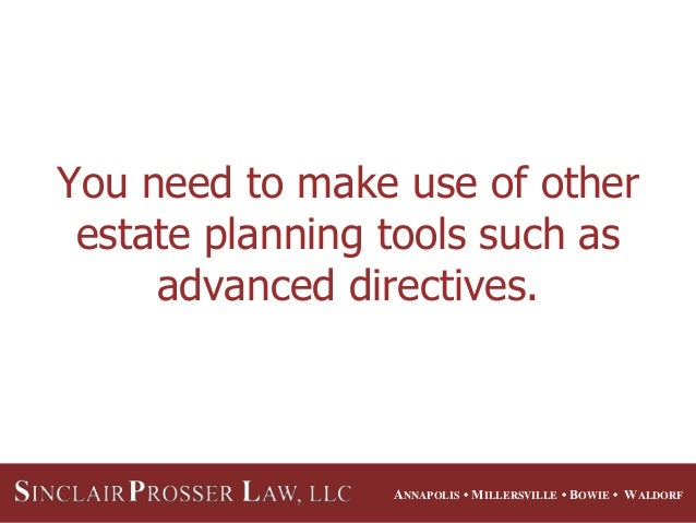 ANNAPOLIS • MILLERSVILLE • BOWIE • WALDORF You need to make use of other estate planning tools such as advanced directives.