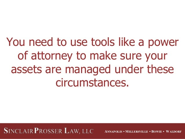 ANNAPOLIS • MILLERSVILLE • BOWIE • WALDORF You need to use tools like a power of attorney to make sure your assets are man...