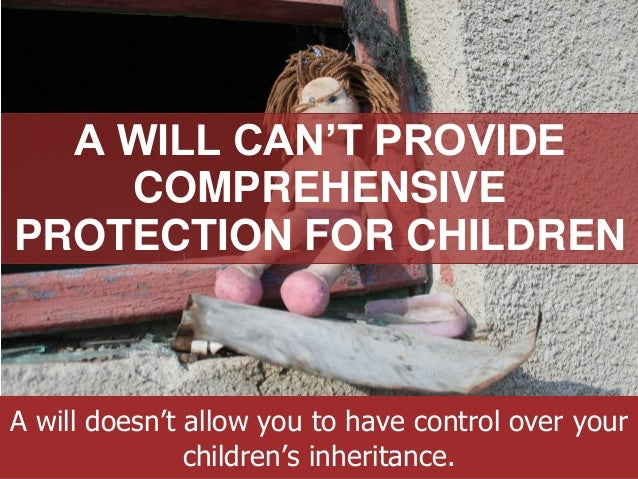 ANNAPOLIS • MILLERSVILLE • BOWIE • WALDORF A WILL CAN'T PROVIDE COMPREHENSIVE PROTECTION FOR CHILDREN A will doesn't allow...