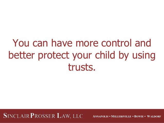 ANNAPOLIS • MILLERSVILLE • BOWIE • WALDORF You can have more control and better protect your child by using trusts.