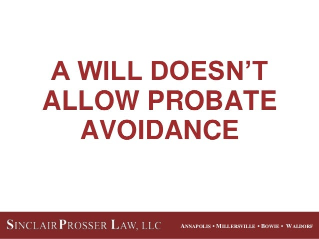 ANNAPOLIS • MILLERSVILLE • BOWIE • WALDORF A WILL DOESN'T ALLOW PROBATE AVOIDANCE