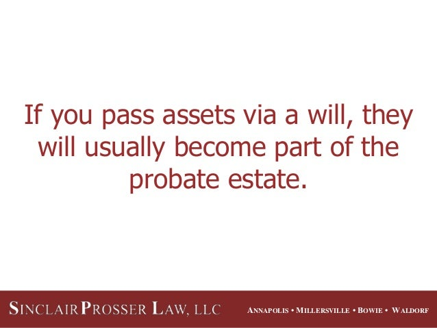 ANNAPOLIS • MILLERSVILLE • BOWIE • WALDORF If you pass assets via a will, they will usually become part of the probate est...