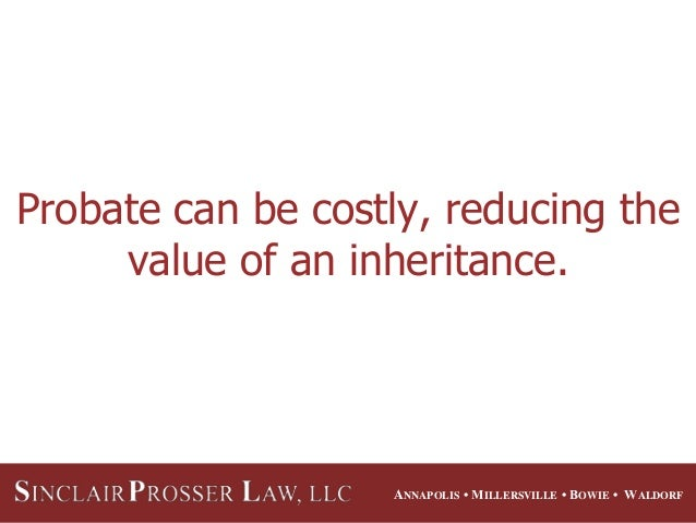 ANNAPOLIS • MILLERSVILLE • BOWIE • WALDORF Probate can be costly, reducing the value of an inheritance.