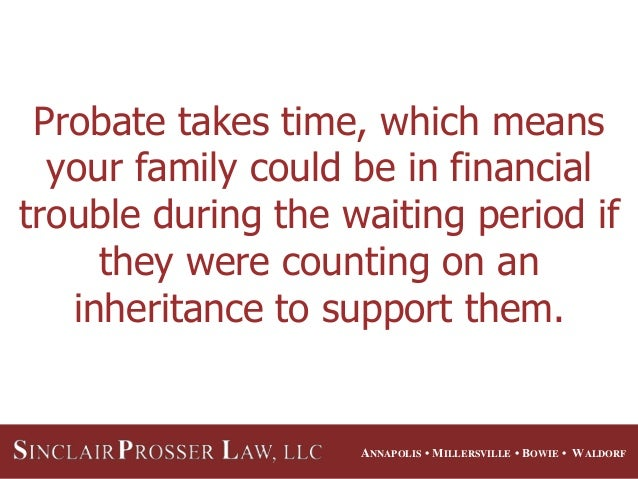 ANNAPOLIS • MILLERSVILLE • BOWIE • WALDORF Probate takes time, which means your family could be in financial trouble durin...