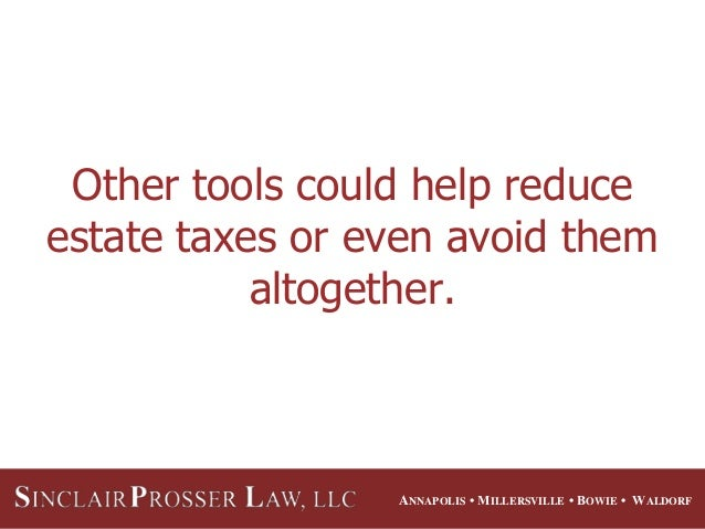 ANNAPOLIS • MILLERSVILLE • BOWIE • WALDORF Other tools could help reduce estate taxes or even avoid them altogether.