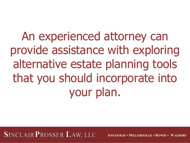 ANNAPOLIS • MILLERSVILLE • BOWIE • WALDORF An experienced attorney can provide assistance with exploring alternative estat...