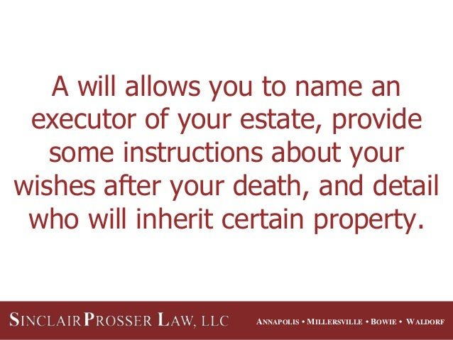 ANNAPOLIS • MILLERSVILLE • BOWIE • WALDORF A will allows you to name an executor of your estate, provide some instructions...