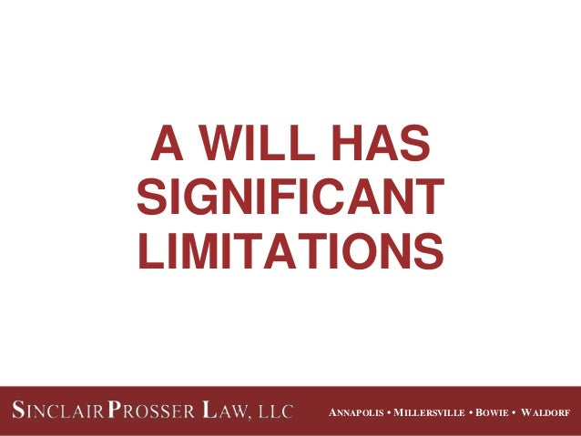 ANNAPOLIS • MILLERSVILLE • BOWIE • WALDORF A WILL HAS SIGNIFICANT LIMITATIONS