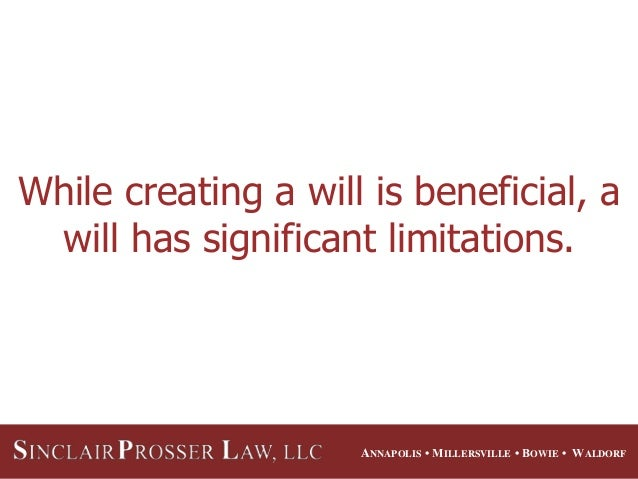 ANNAPOLIS • MILLERSVILLE • BOWIE • WALDORF While creating a will is beneficial, a will has significant limitations.