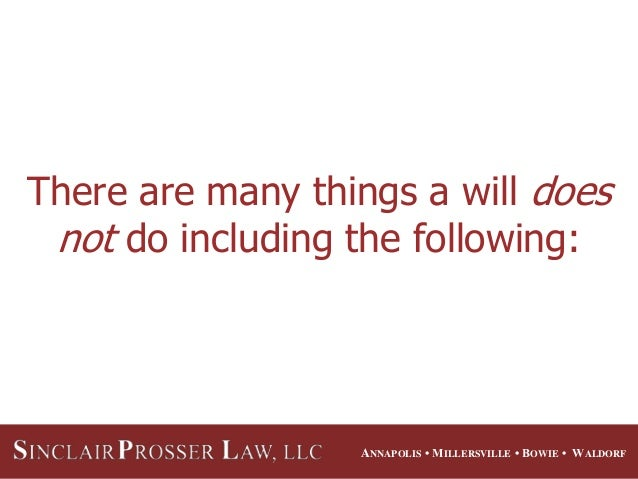 ANNAPOLIS • MILLERSVILLE • BOWIE • WALDORF There are many things a will does not do including the following: