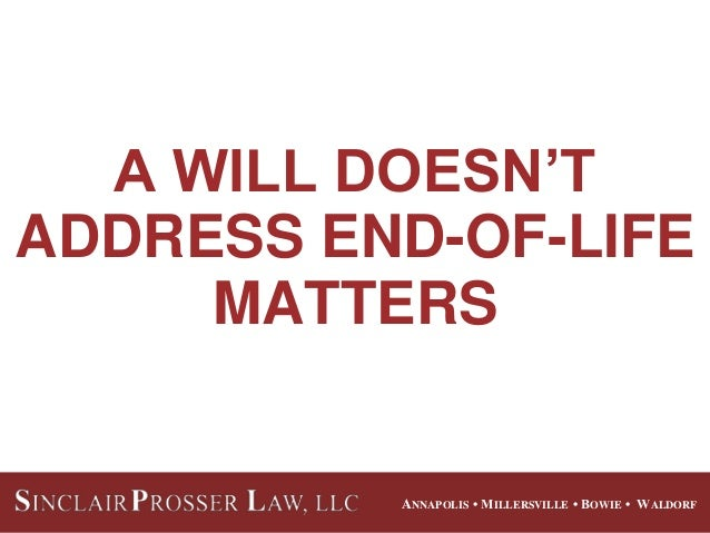 ANNAPOLIS • MILLERSVILLE • BOWIE • WALDORF A WILL DOESN'T ADDRESS END-OF-LIFE MATTERS
