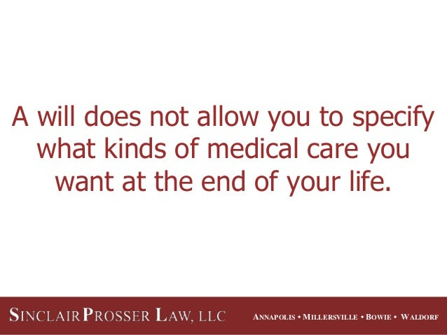 ANNAPOLIS • MILLERSVILLE • BOWIE • WALDORF A will does not allow you to specify what kinds of medical care you want at the...
