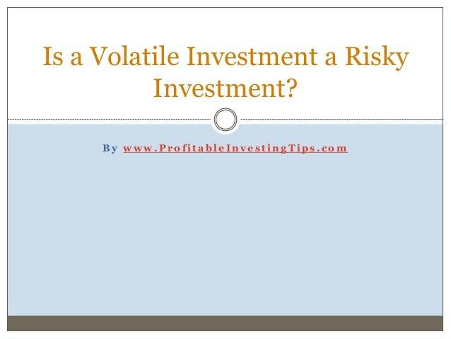 B y w w w . P r o f i t a b l e I n v e s t i n g T i p s . c o m Is a Volatile Investment a Risky Investment?