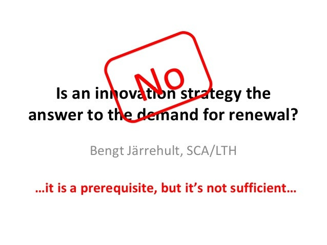No   Is an innovation strategy theanswer to the demand for renewal?         Bengt Järrehult, SCA/LTH…it is a prerequisite,...