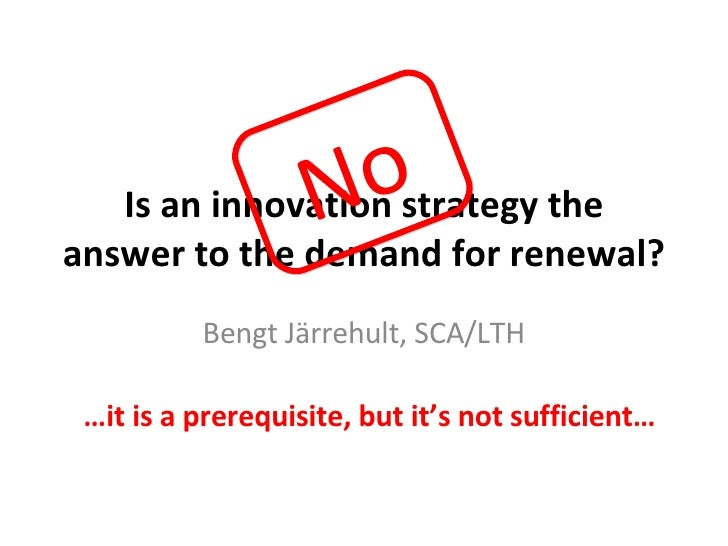 Is an innovation strategy the answer to the demand for renewal? Bengt Järrehult, SCA/LTH No … it is a prerequisite, but it...