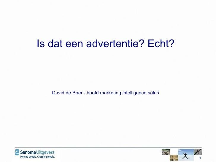 <ul><li>Is dat een advertentie? Echt?   </li></ul><ul><li>David de Boer - hoofd marketing intelligence sales  </li></ul>