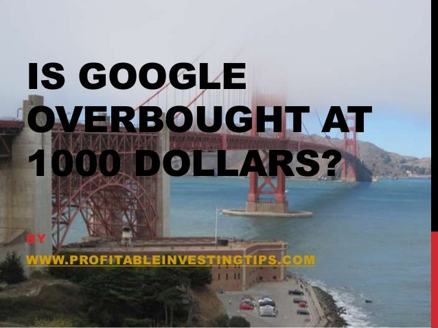 IS GOOGLE OVERBOUGHT AT 1000 DOLLARS? BY  WWW.PROFITABLEINVESTINGTIPS.COM