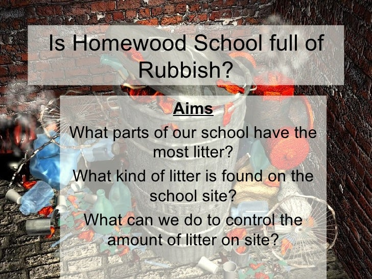 Is Homewood School full of Rubbish? Aims What parts of our school have the most litter? What kind of litter is found on th...