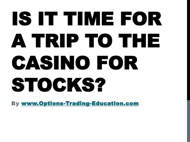 IS IT TIME FOR A TRIP TO THE CASINO FOR STOCKS? By www.Options-Trading-Education.com