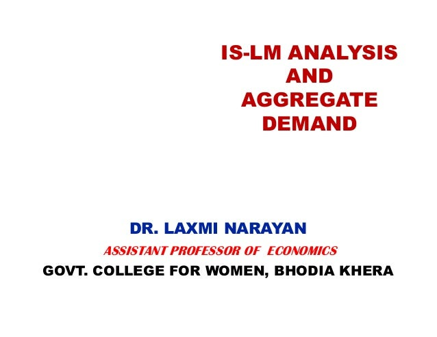 IS-LM ANALYSIS AND AGGREGATE DEMAND  DR. LAXMI NARAYAN ASSISTANT PROFESSOR OF ECONOMICS GOVT. COLLEGE FOR WOMEN, BHODIA KH...