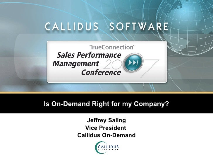 Is On-Demand Right for my Company? Jeffrey Saling Vice President  Callidus On-Demand
