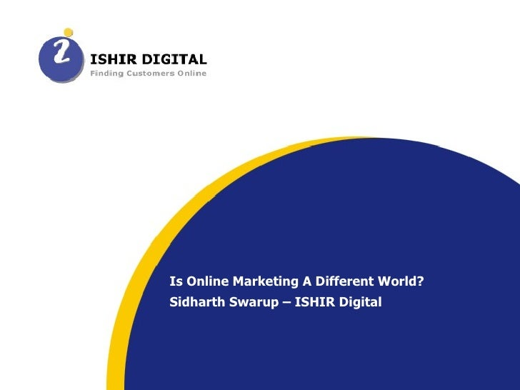 Is Online Marketing A Different World? Sidharth Swarup – ISHIR Digital