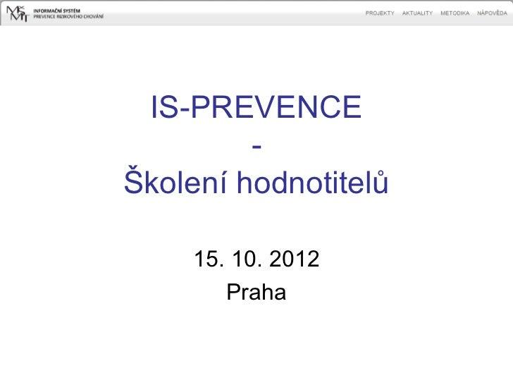 IS-PREVENCE         -Školení hodnotitelů    15. 10. 2012       Praha