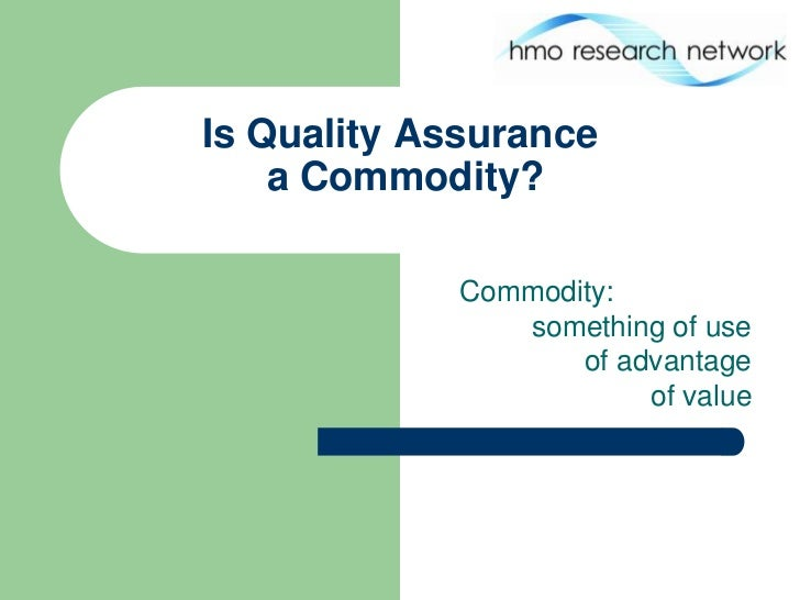 Is Quality Assurance    a Commodity?             Commodity:                something of use                    of advantag...
