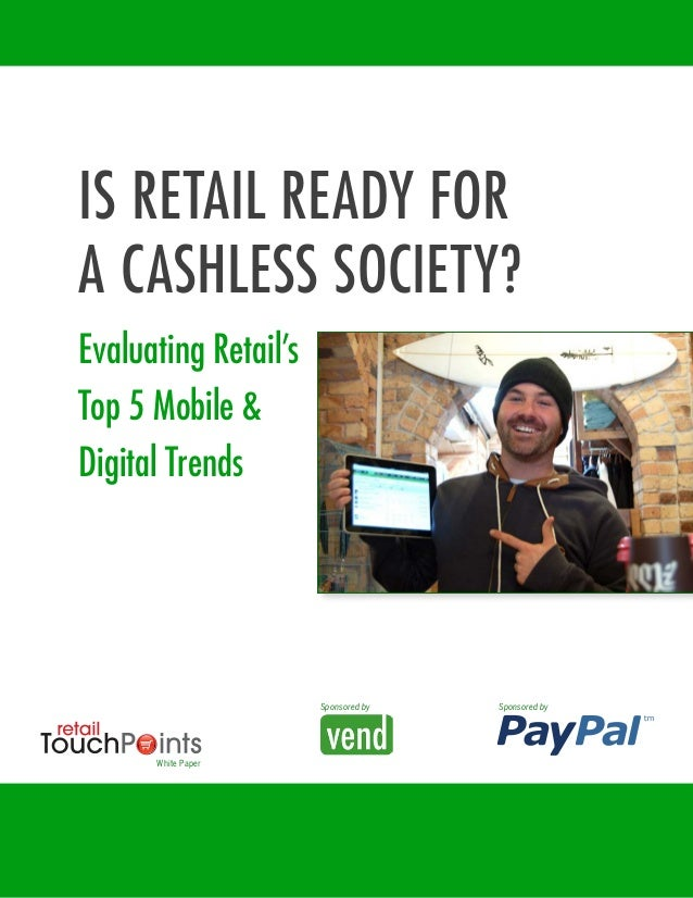 IS RETAIL READY FOR A CASHLESS SOCIETY? Evaluating Retail's Top 5 Mobile & Digital Trends Sponsored by White Paper Sponsor...